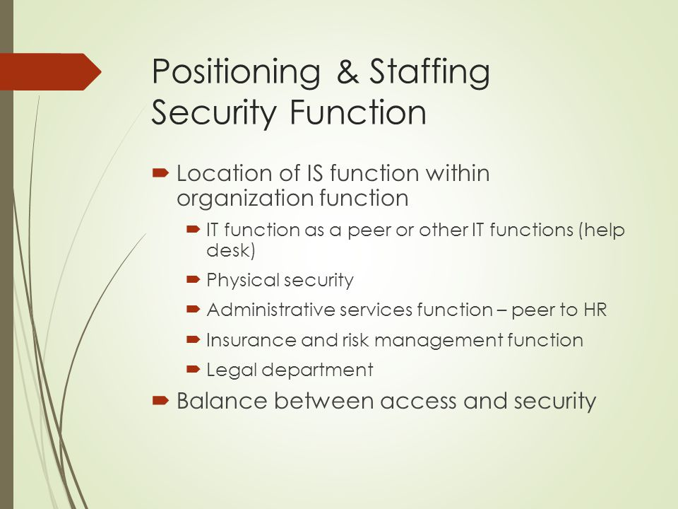 Positioning & Staffing Security Function  Location of IS function within organization function  IT function as a peer or other IT functions (help desk)  Physical security  Administrative services function – peer to HR  Insurance and risk management function  Legal department  Balance between access and security