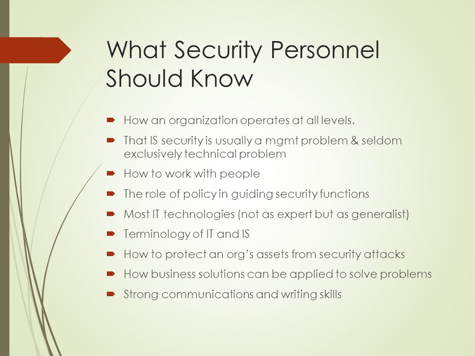 What Security Personnel Should Know  How an organization operates at all levels.  That IS security is usually a mgmt problem & seldom exclusively te