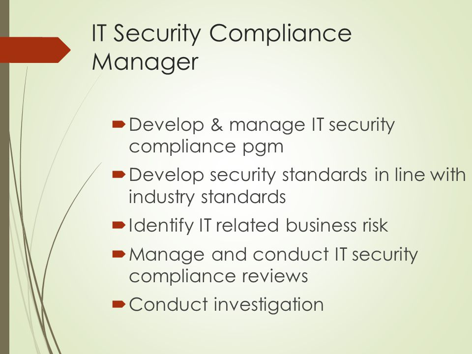 IT Security Compliance Manager  Develop & manage IT security compliance pgm  Develop security standards in line with industry standards  Identify IT related business risk  Manage and conduct IT security compliance reviews  Conduct investigation