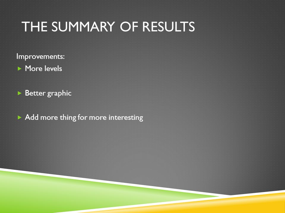 THE SUMMARY OF RESULTS Improvements:  More levels  Better graphic  Add more thing for more interesting