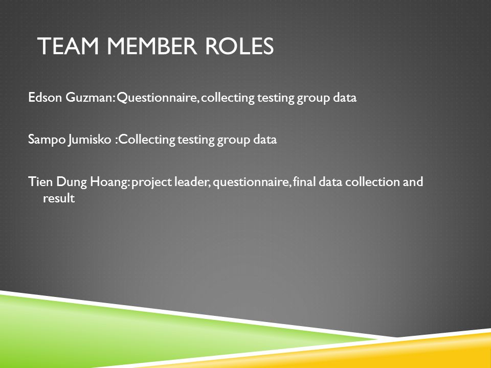 TEAM MEMBER ROLES Edson Guzman: Questionnaire, collecting testing group data Sampo Jumisko :Collecting testing group data Tien Dung Hoang: project leader, questionnaire, final data collection and result