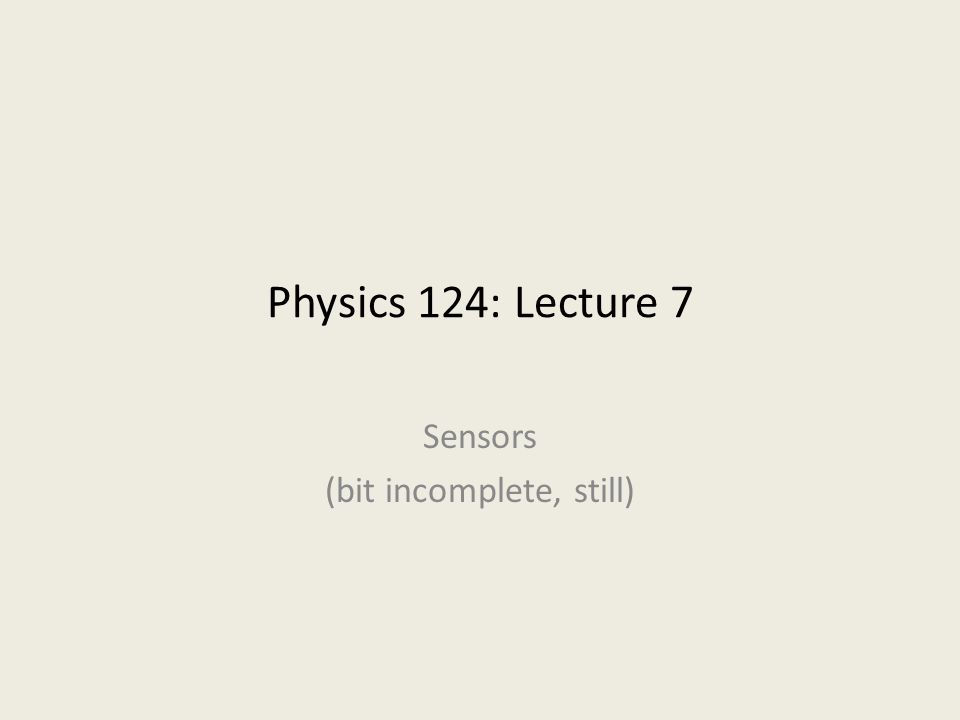 Physics 124: Lecture 7 Sensors (bit incomplete, still)