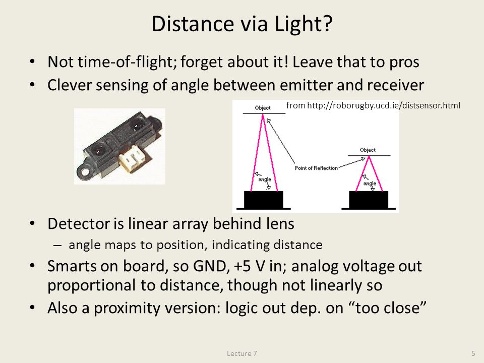 Distance via Light? Not time-of-flight; forget about it! Leave that to pros Clever sensing of angle between emitter and receiver Detector is linear ar