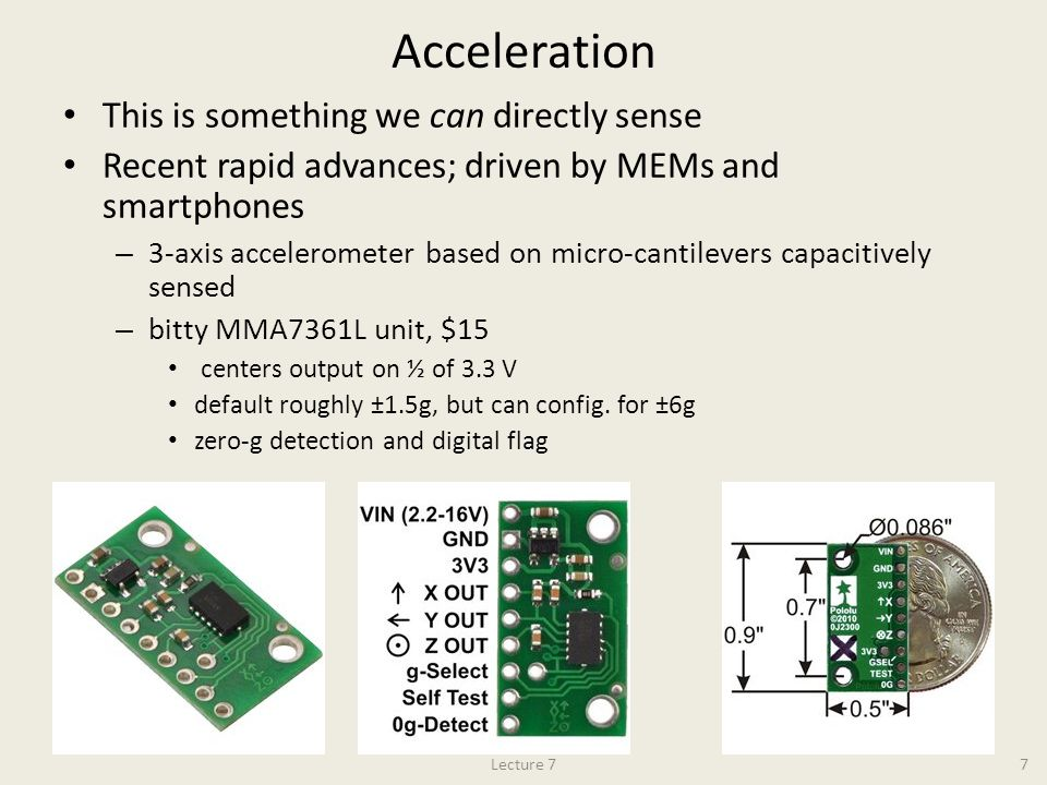 Acceleration This is something we can directly sense Recent rapid advances; driven by MEMs and smartphones – 3-axis accelerometer based on micro-canti
