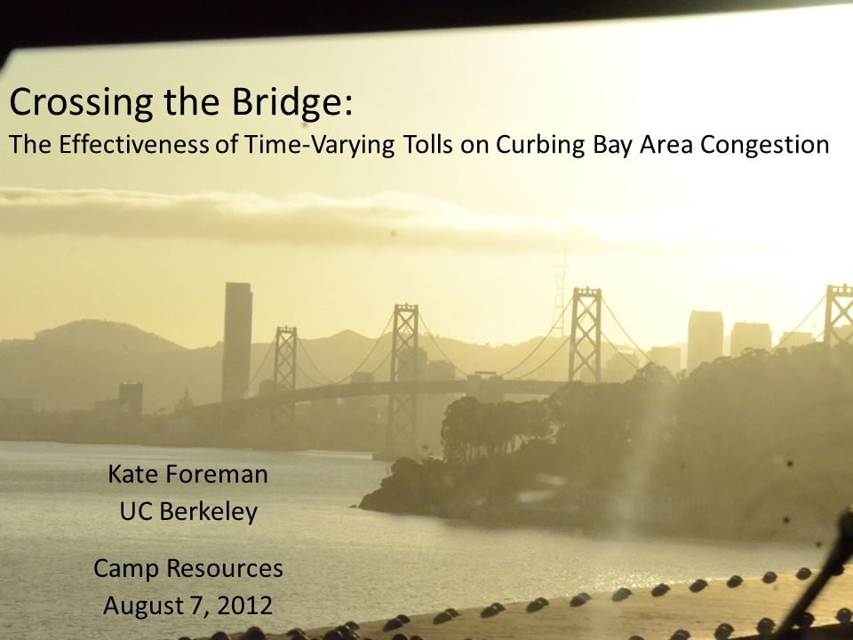 Crossing the Bridge: The Effectiveness of Time-Varying Tolls on Curbing Bay Area Congestion Kate Foreman UC Berkeley Camp Resources August 7, 2012