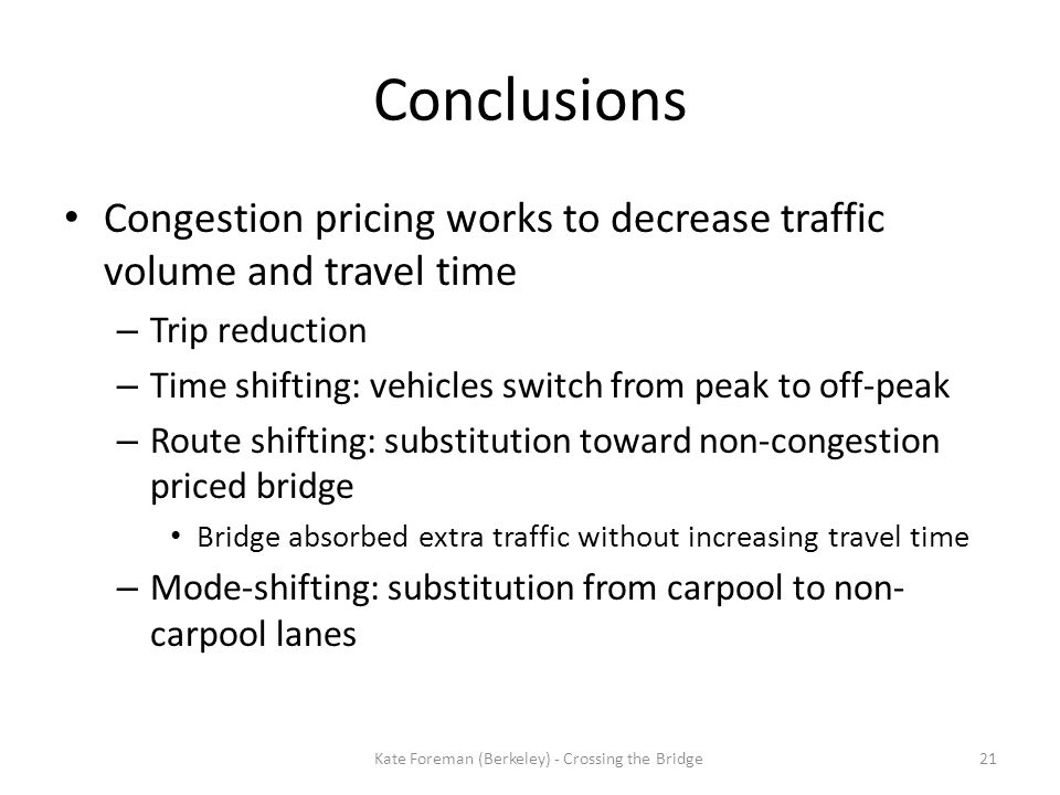 Conclusions Congestion pricing works to decrease traffic volume and travel time – Trip reduction – Time shifting: vehicles switch from peak to off-pea