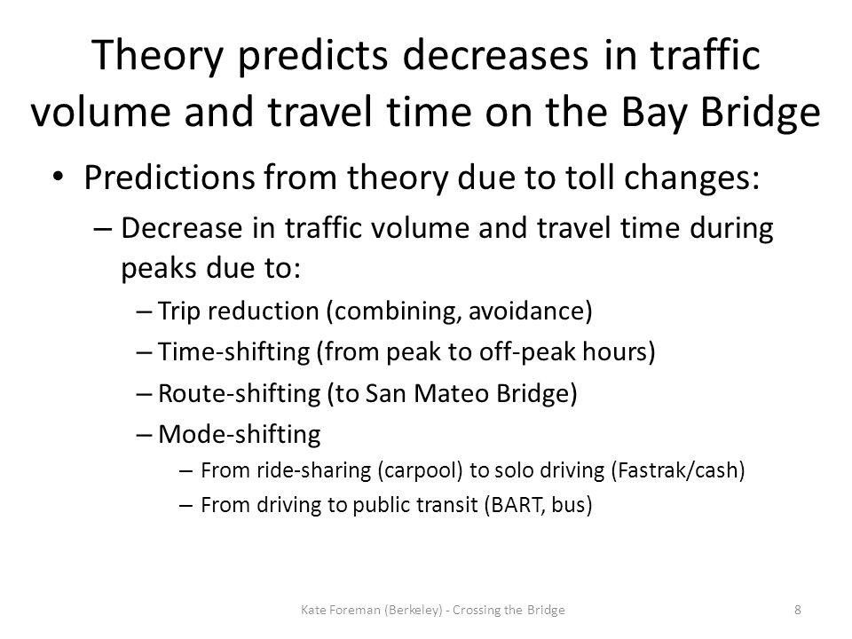 Predictions from theory due to toll changes: – Decrease in traffic volume and travel time during peaks due to: – Trip reduction (combining, avoidance) – Time-shifting (from peak to off-peak hours) – Route-shifting (to San Mateo Bridge) – Mode-shifting – From ride-sharing (carpool) to solo driving (Fastrak/cash) – From driving to public transit (BART, bus) 8 Theory predicts decreases in traffic volume and travel time on the Bay Bridge Kate Foreman (Berkeley) - Crossing the Bridge