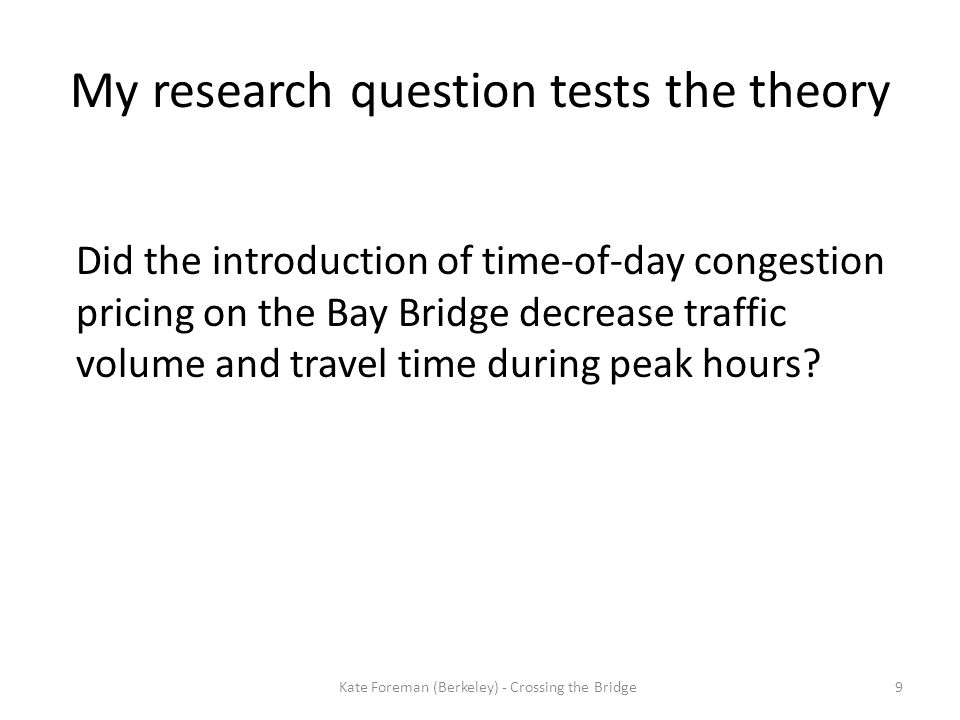 My research question tests the theory Did the introduction of time-of-day congestion pricing on the Bay Bridge decrease traffic volume and travel time