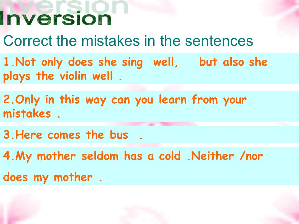 Correct the mistakes in the sentences 1.Not only she sings well, but also she plays the violin well. 2.Only in this way you can learn from your mistak