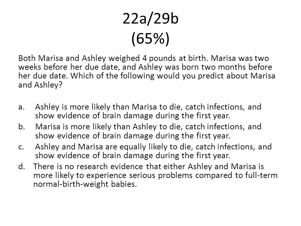 22a/29b (65%) Both Marisa and Ashley weighed 4 pounds at birth. Marisa was two weeks before her due date, and Ashley was born two months before her du