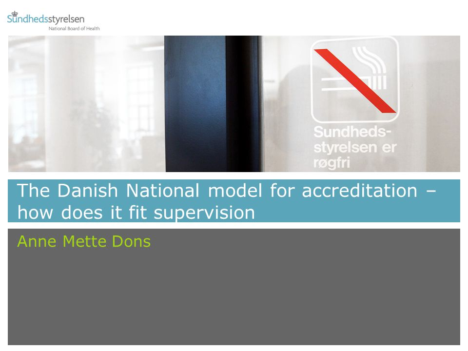 The Danish National model for accreditation – how does it fit supervision Anne Mette Dons
