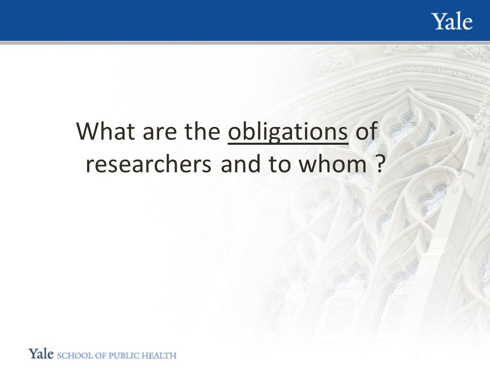 What are the obligations of researchers and to whom