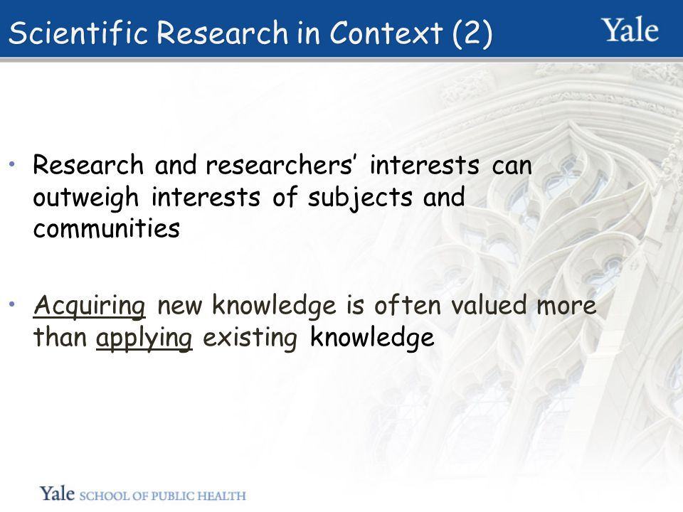 Scientific Research in Context (2) Research and researchers' interests can outweigh interests of subjects and communities Acquiring new knowledge is often valued more than applying existing knowledge