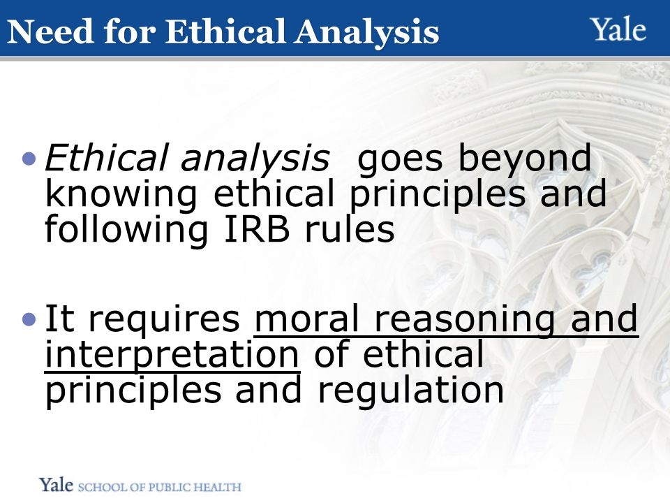 Need for Ethical Analysis Ethical analysis goes beyond knowing ethical principles and following IRB rules It requires moral reasoning and interpretation of ethical principles and regulation