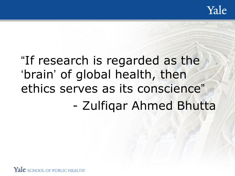 If research is regarded as the 'brain' of global health, then ethics serves as its conscience - Zulfiqar Ahmed Bhutta