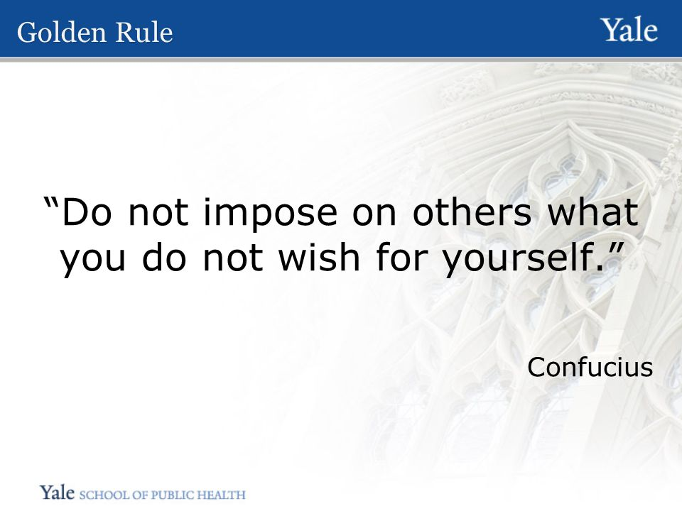 Golden Rule Do not impose on others what you do not wish for yourself. Confucius