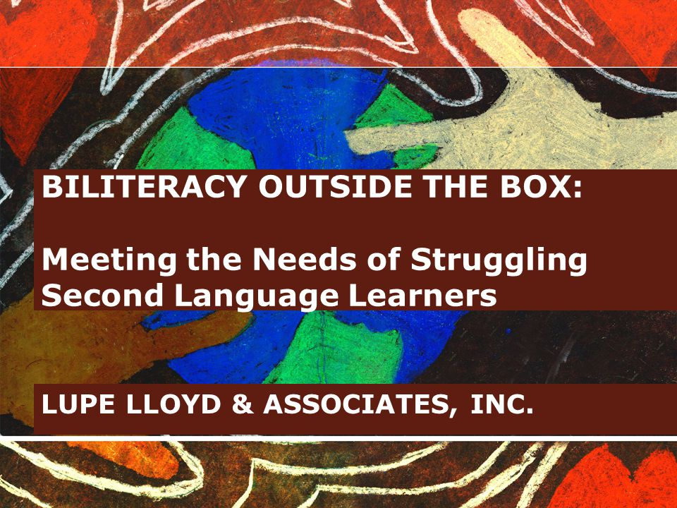 BILITERACY OUTSIDE THE BOX: Meeting the Needs of Struggling Second Language Learners LUPE LLOYD & ASSOCIATES, INC.