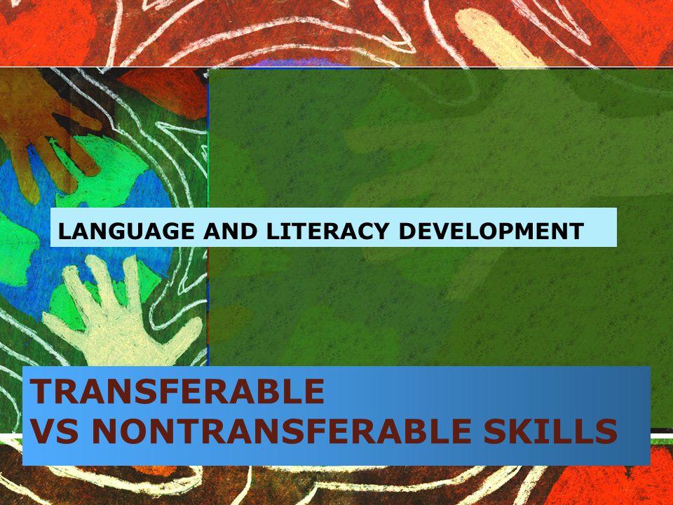 TRANSFERABLE VS NONTRANSFERABLE SKILLS LANGUAGE AND LITERACY DEVELOPMENT