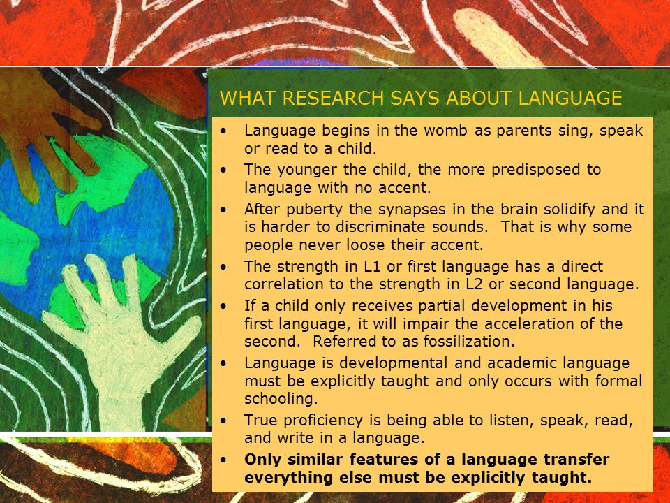 WHAT RESEARCH SAYS ABOUT LANGUAGE Language begins in the womb as parents sing, speak or read to a child. The younger the child, the more predisposed t