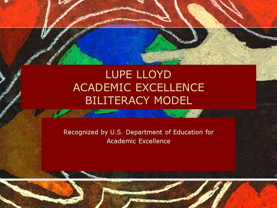 LUPE LLOYD ACADEMIC EXCELLENCE BILITERACY MODEL Recognized by U.S. Department of Education for Academic Excellence