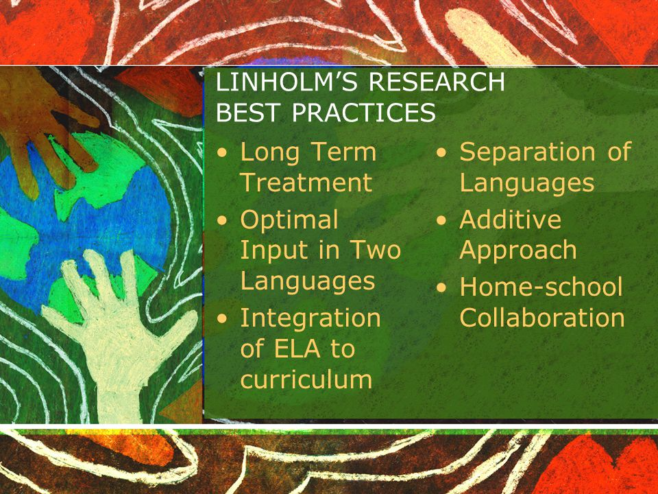LINHOLM'S RESEARCH BEST PRACTICES Long Term Treatment Optimal Input in Two Languages Integration of ELA to curriculum Separation of Languages Additive