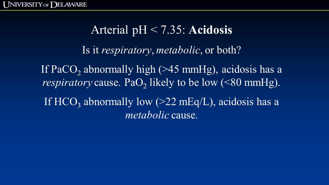 Arterial pH < 7.35: Acidosis Is it respiratory, metabolic, or both.