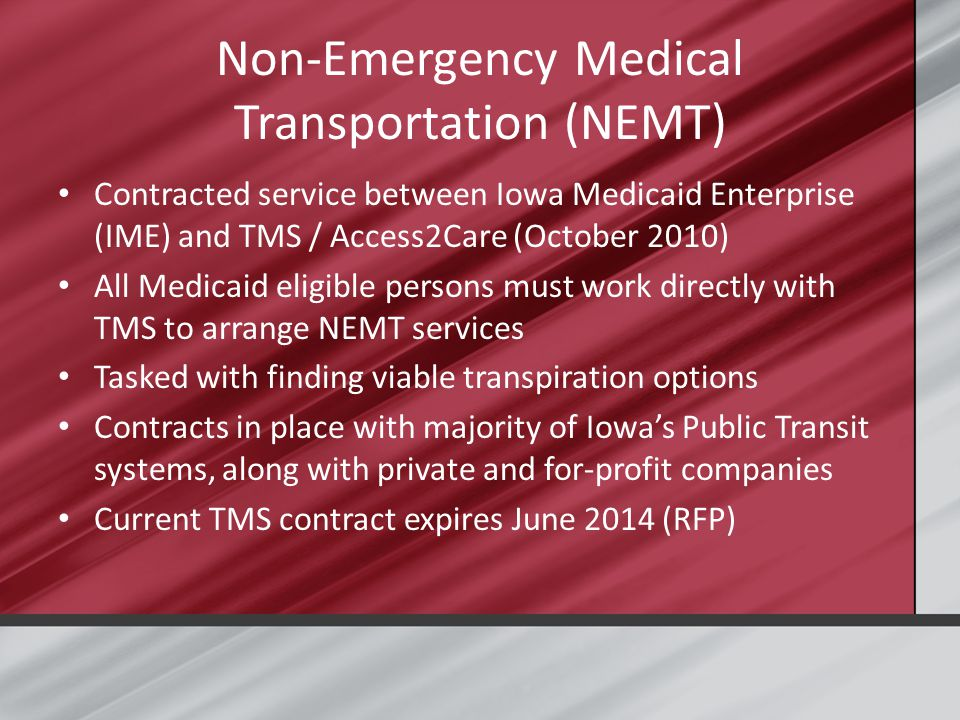 Non-Emergency Medical Transportation (NEMT) Contracted service between Iowa Medicaid Enterprise (IME) and TMS / Access2Care (October 2010) All Medicaid eligible persons must work directly with TMS to arrange NEMT services Tasked with finding viable transpiration options Contracts in place with majority of Iowa's Public Transit systems, along with private and for-profit companies Current TMS contract expires June 2014 (RFP)