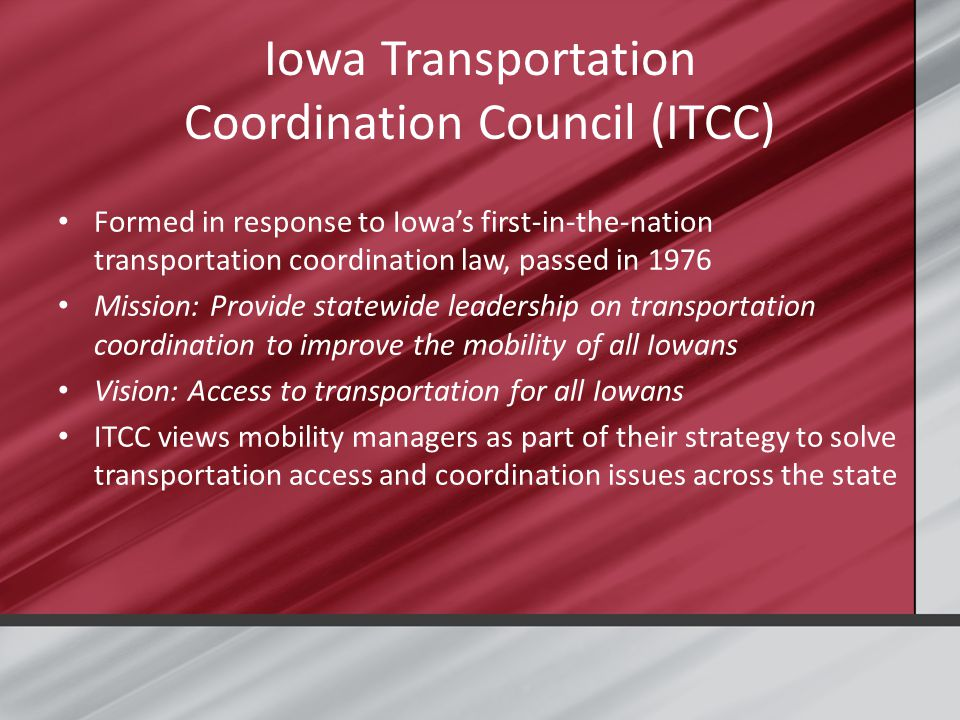 Iowa Transportation Coordination Council (ITCC) Formed in response to Iowa's first-in-the-nation transportation coordination law, passed in 1976 Mission: Provide statewide leadership on transportation coordination to improve the mobility of all Iowans Vision: Access to transportation for all Iowans ITCC views mobility managers as part of their strategy to solve transportation access and coordination issues across the state