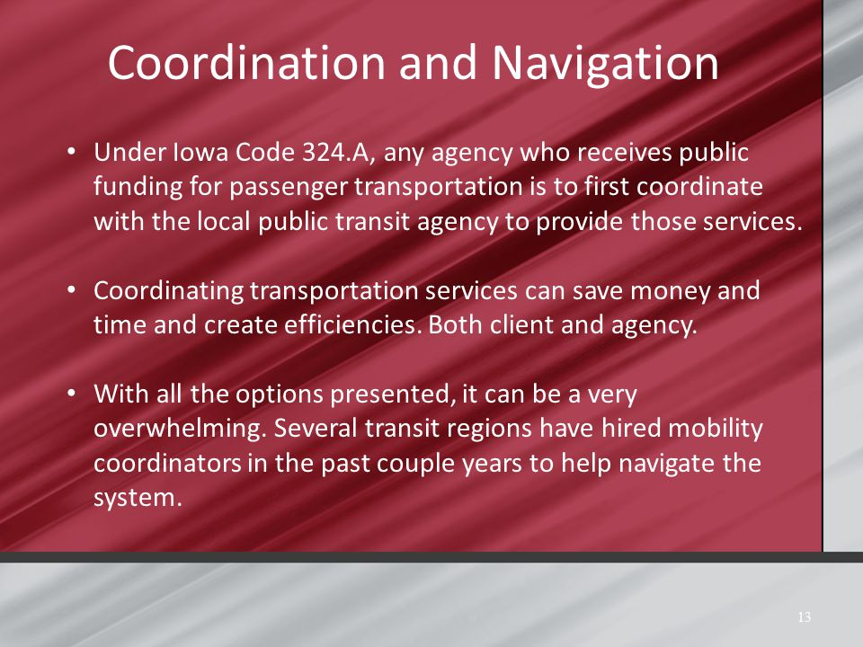 Coordination and Navigation 13 Under Iowa Code 324.A, any agency who receives public funding for passenger transportation is to first coordinate with the local public transit agency to provide those services.