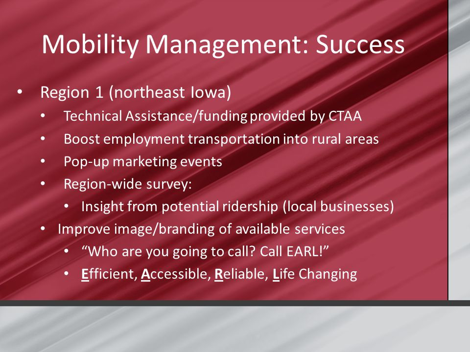Mobility Management: Success Region 1 (northeast Iowa) Technical Assistance/funding provided by CTAA Boost employment transportation into rural areas Pop-up marketing events Region-wide survey: Insight from potential ridership (local businesses) Improve image/branding of available services Who are you going to call.