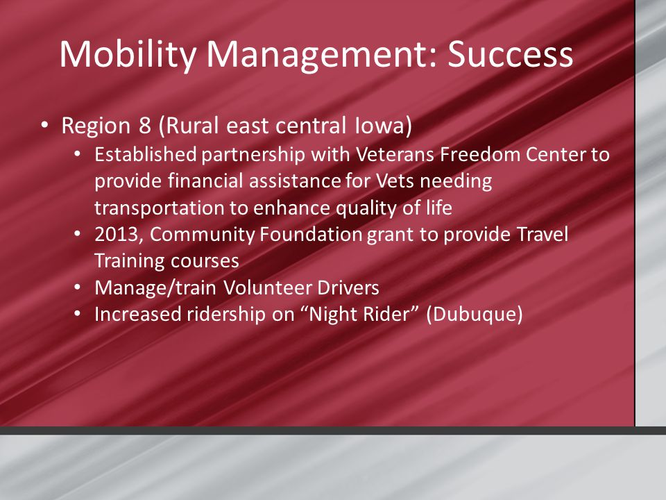 Mobility Management: Success Region 8 (Rural east central Iowa) Established partnership with Veterans Freedom Center to provide financial assistance for Vets needing transportation to enhance quality of life 2013, Community Foundation grant to provide Travel Training courses Manage/train Volunteer Drivers Increased ridership on Night Rider (Dubuque)