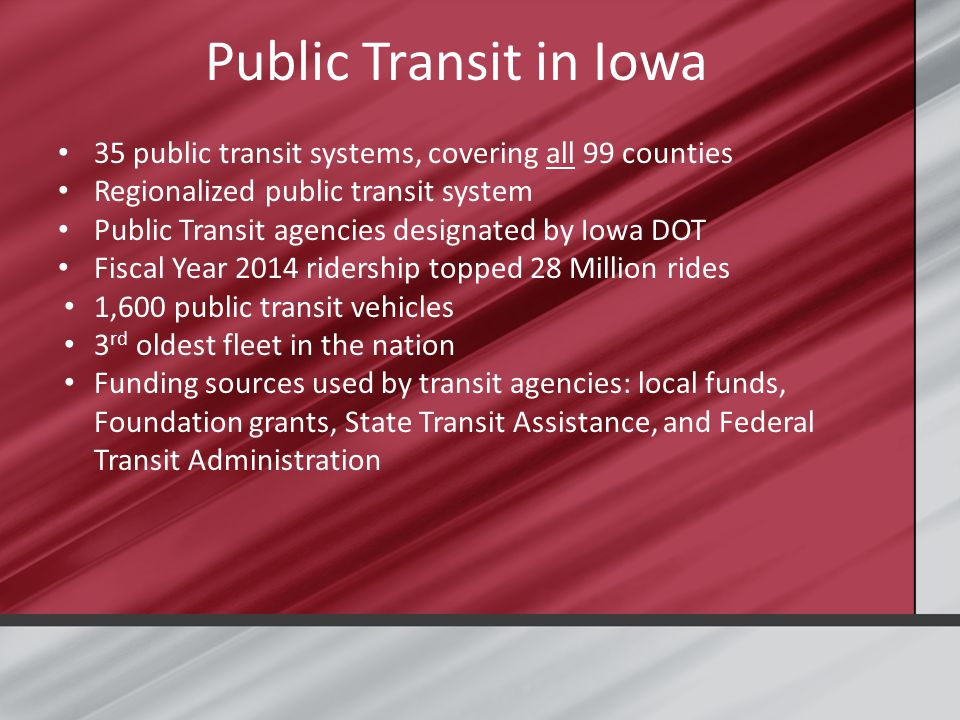 Public Transit in Iowa 35 public transit systems, covering all 99 counties Regionalized public transit system Public Transit agencies designated by Iowa DOT Fiscal Year 2014 ridership topped 28 Million rides 1,600 public transit vehicles 3 rd oldest fleet in the nation Funding sources used by transit agencies: local funds, Foundation grants, State Transit Assistance, and Federal Transit Administration