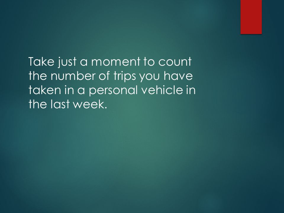 Take just a moment to count the number of trips you have taken in a personal vehicle in the last week.
