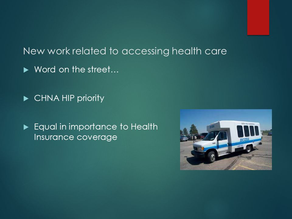 New work related to accessing health care  Word on the street…  CHNA HIP priority  Equal in importance to Health Insurance coverage