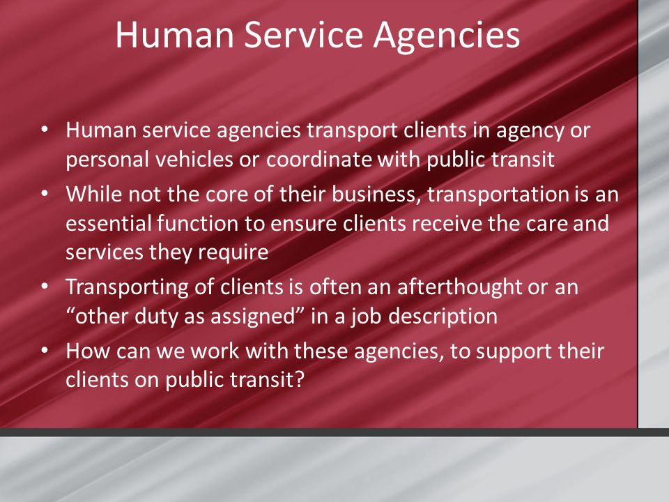 Human Service Agencies Human service agencies transport clients in agency or personal vehicles or coordinate with public transit While not the core of their business, transportation is an essential function to ensure clients receive the care and services they require Transporting of clients is often an afterthought or an other duty as assigned in a job description How can we work with these agencies, to support their clients on public transit