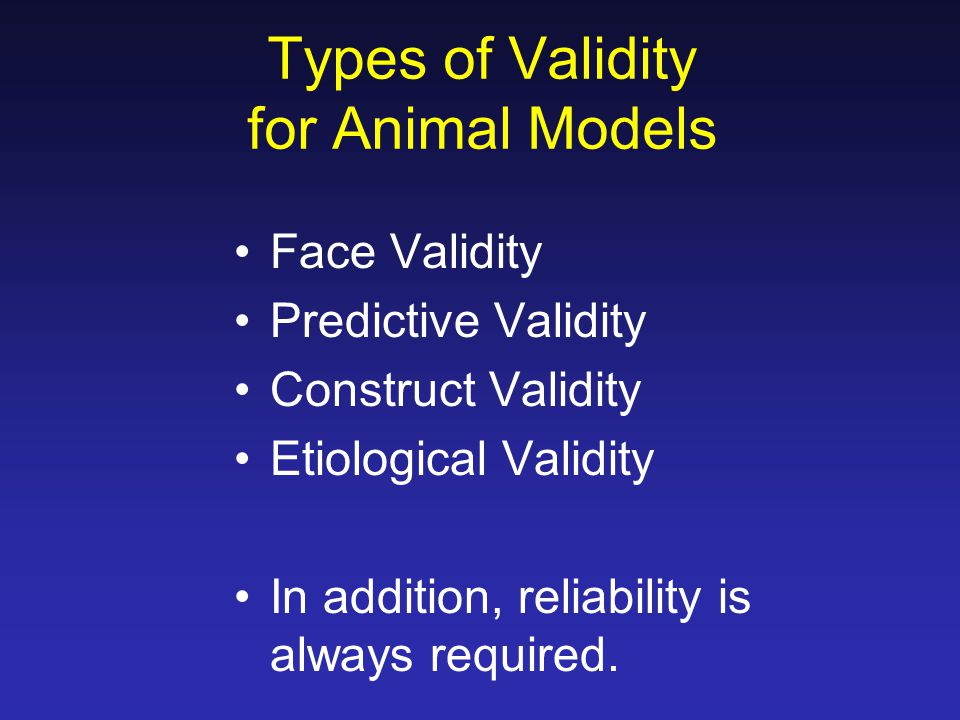 Types of Validity for Animal Models Face Validity Predictive Validity Construct Validity Etiological Validity In addition, reliability is always requi