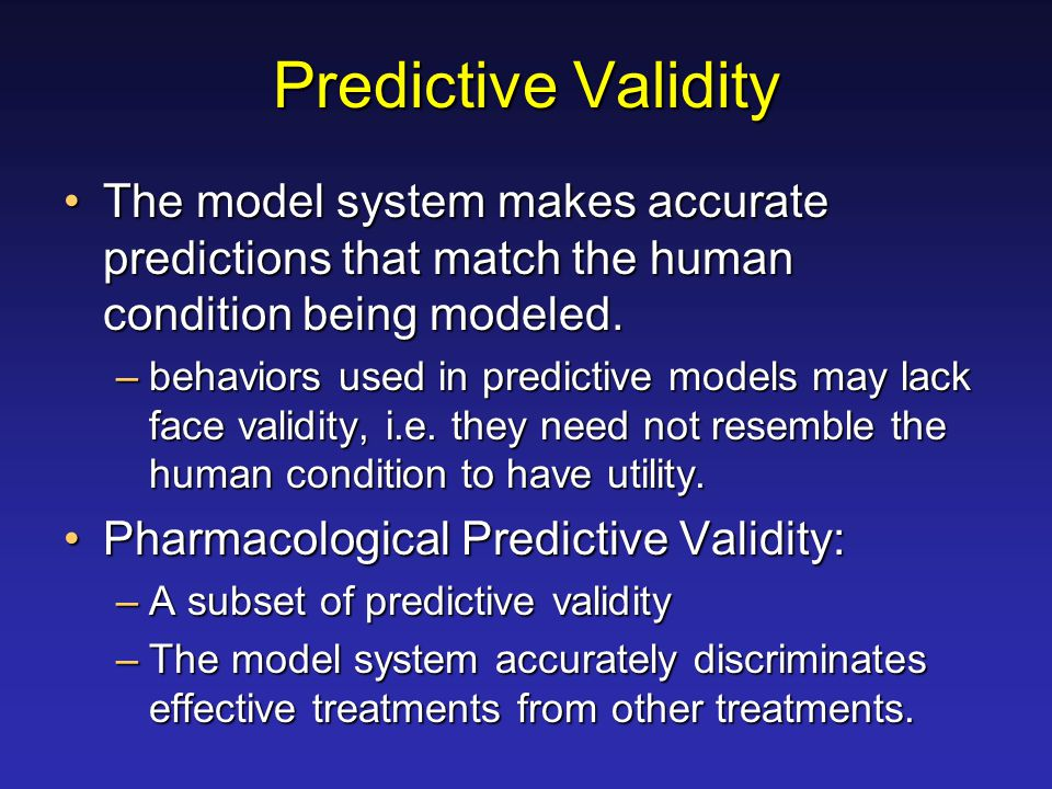 Predictive Validity The model system makes accurate predictions that match the human condition being modeled.The model system makes accurate predictio