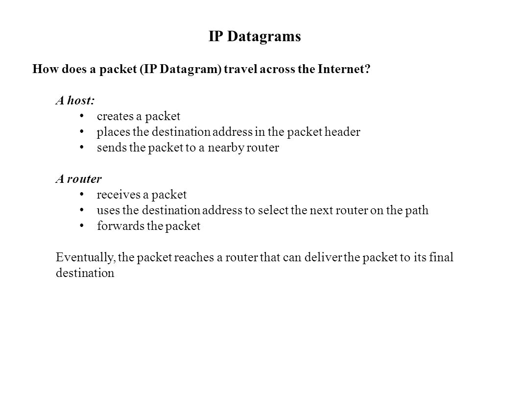 IP Datagrams How does a packet (IP Datagram) travel across the Internet? A host: creates a packet places the destination address in the packet header