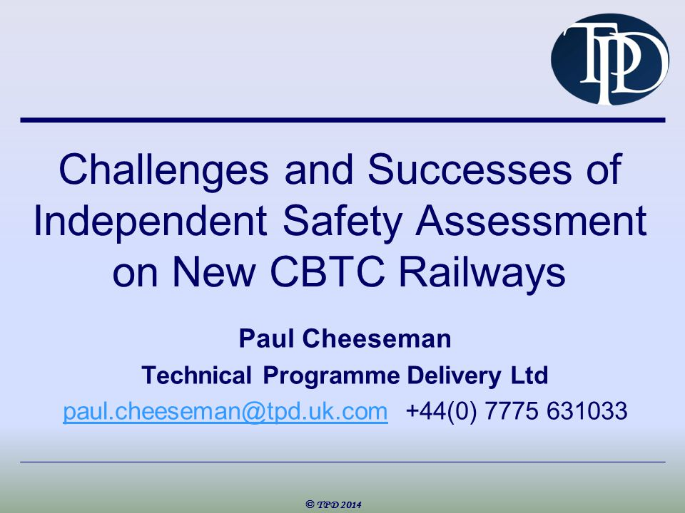 Challenges and Successes of Independent Safety Assessment on New CBTC Railways Paul Cheeseman Technical Programme Delivery Ltd paul.cheeseman@tpd.uk.compaul.cheeseman@tpd.uk.com+44(0) 7775 631033 © TPD 2014