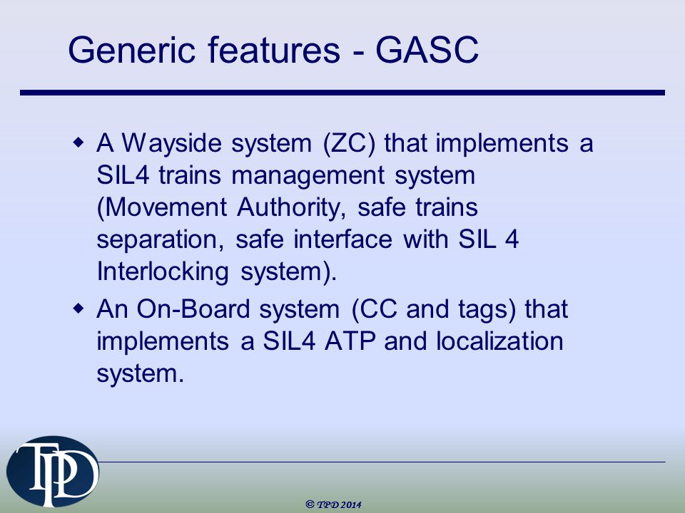 Generic features - GASC  A Wayside system (ZC) that implements a SIL4 trains management system (Movement Authority, safe trains separation, safe interface with SIL 4 Interlocking system).