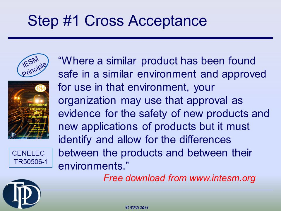 Step #1 Cross Acceptance © TPD 2014 Where a similar product has been found safe in a similar environment and approved for use in that environment, your organization may use that approval as evidence for the safety of new products and new applications of products but it must identify and allow for the differences between the products and between their environments. iESM Principle CENELEC TR50506-1 Free download from www.intesm.org