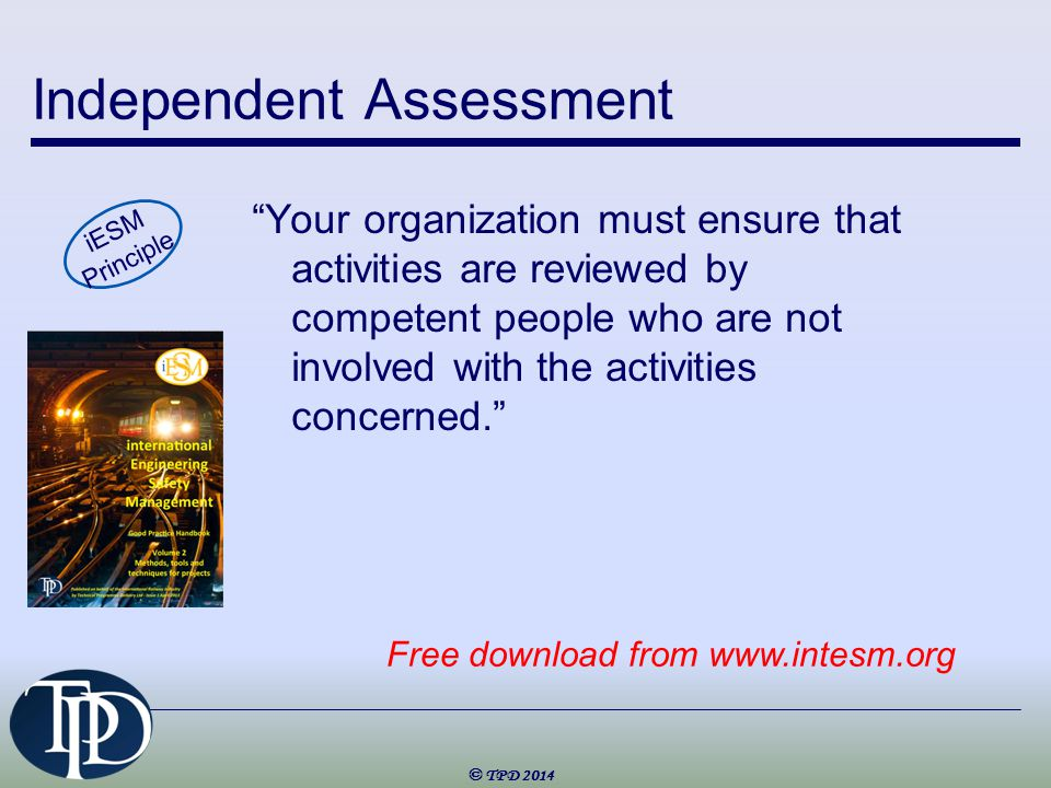 Independent Assessment Your organization must ensure that activities are reviewed by competent people who are not involved with the activities concerned. iESM Principle © TPD 2014 Free download from www.intesm.org