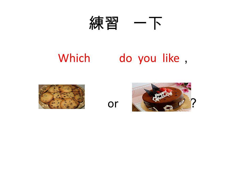 正確答案 是 Which do you like , or ?