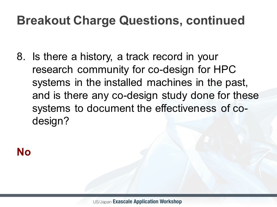 Breakout Charge Questions, continued 8.Is there a history, a track record in your research community for co-design for HPC systems in the installed machines in the past, and is there any co-design study done for these systems to document the effectiveness of co- design.