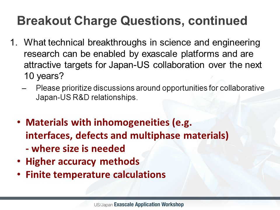 Breakout Charge Questions, continued 1.What technical breakthroughs in science and engineering research can be enabled by exascale platforms and are a