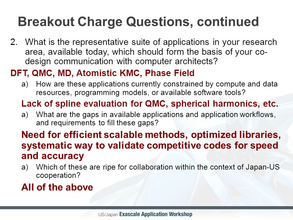 Breakout Charge Questions, continued 2.What is the representative suite of applications in your research area, available today, which should form the basis of your co- design communication with computer architects.