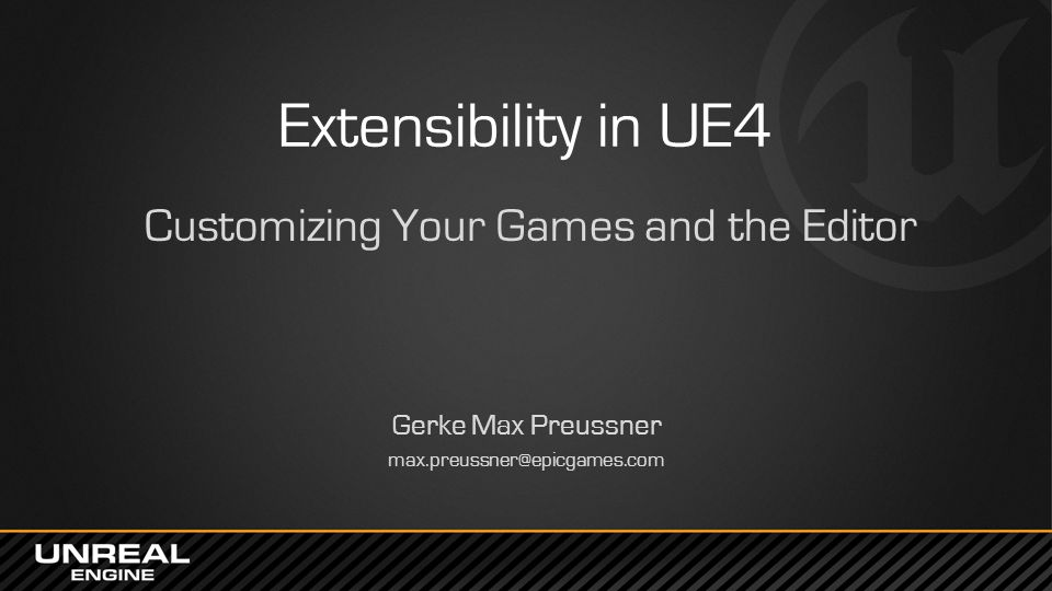 Extensibility in UE4 Customizing Your Games and the Editor Gerke Max Preussner max.preussner@epicgames.com