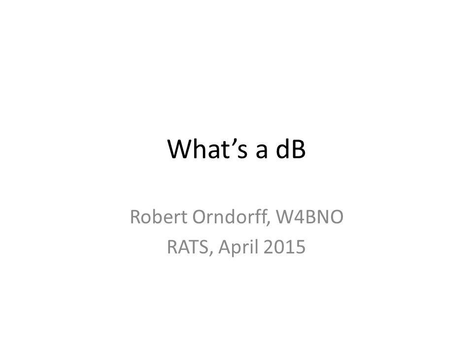 What's a dB Robert Orndorff, W4BNO RATS, April 2015