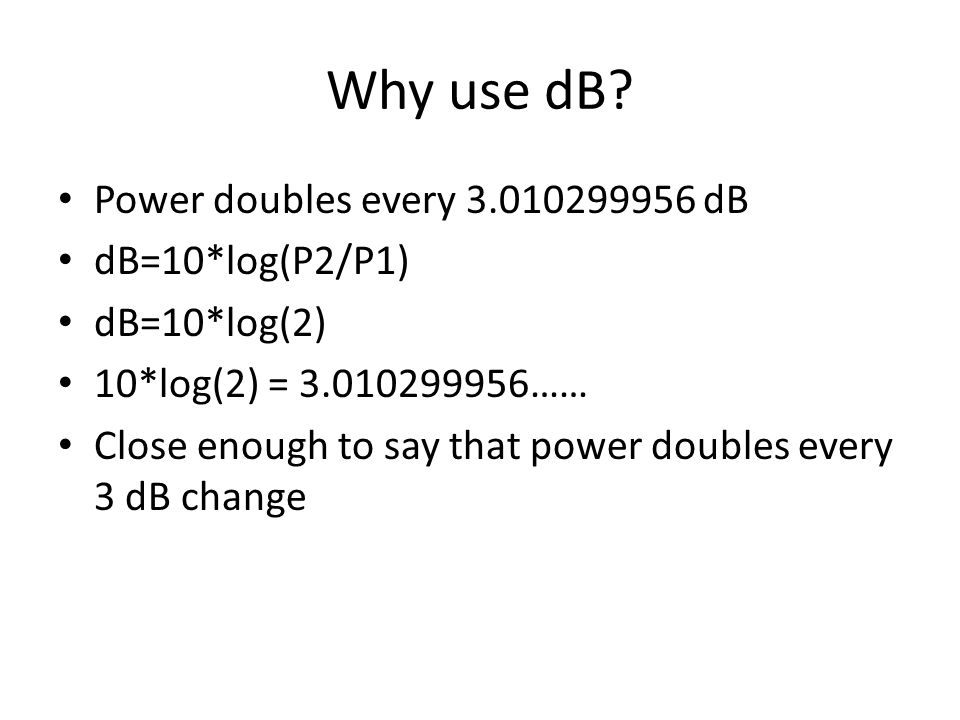 Why use dB? Power doubles every 3.010299956 dB dB=10*log(P2/P1) dB=10*log(2) 10*log(2) = 3.010299956…… Close enough to say that power doubles every 3