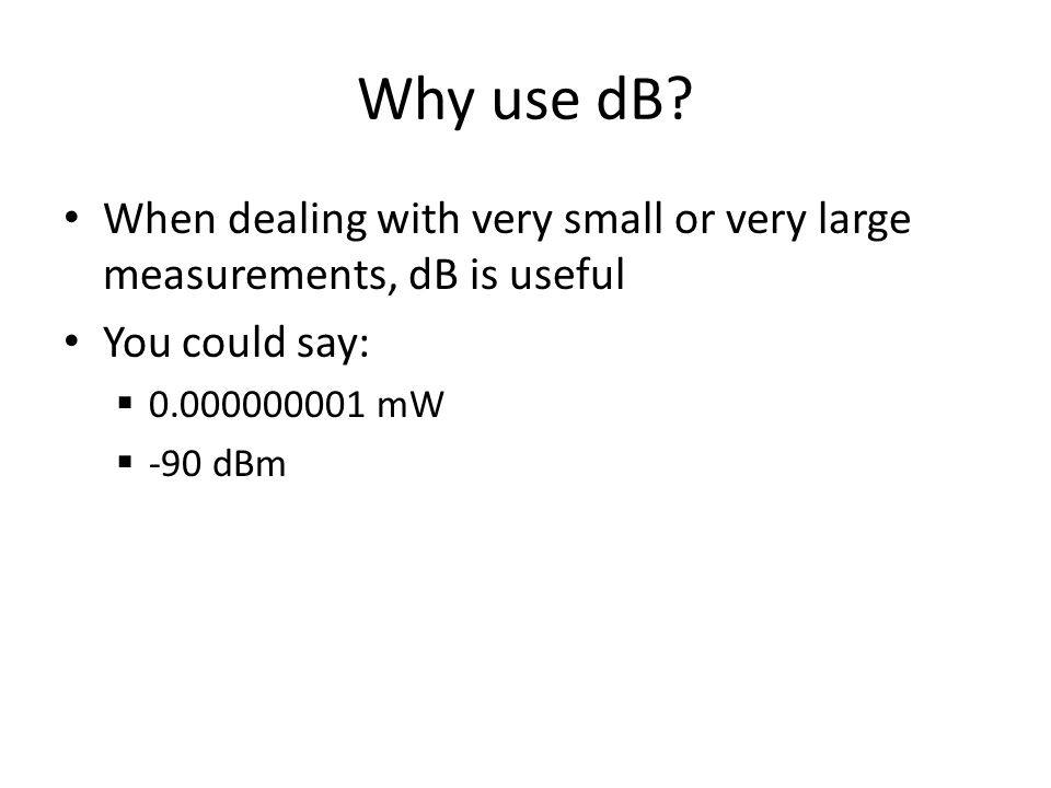Why use dB? When dealing with very small or very large measurements, dB is useful You could say:  0.000000001 mW  -90 dBm